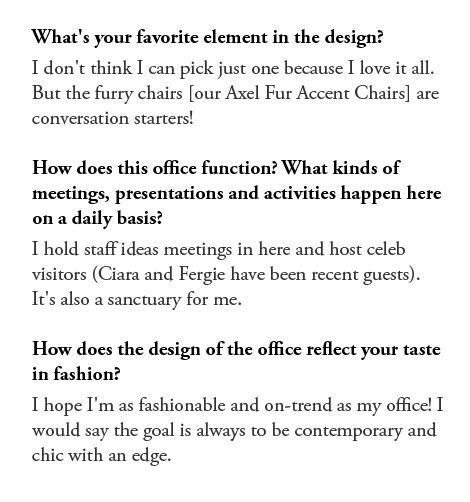 Q: What's your favorite element in the design?  A: I don't think I can pick just one because I love it all. But the furry chairs (our Axel Fur Accent Chairs) are conversation starters!  Q: How does this office function? What kinds of meetings, presentations and activities happen here on a daily basis? A: I hold staff ideas meetings in here and host celeb visitors (Ciara and Fergie have been recent guests). It's also a sanctuary for me.  Q: How does the design of the office reflect your taste in fashion? A: I hope I'm as fashionable and on-trend as my office! I would say the goal is always to be contemporary and chic with an edge.