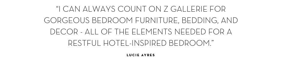 I can always count on Z Gallerie for gorgeous bedroom furniture, bedding, and decor... - Lucie Ayres