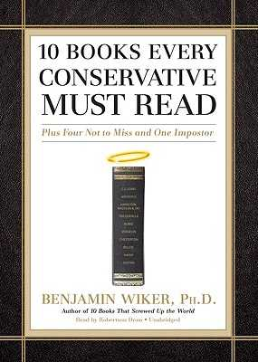 10 Books Every Conservative Must Read: Plus Four Not to Miss and One Imposter - Wiker Phd, Benjamin, and Dean, Robertson (Read by)