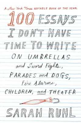 100 Essays I Don't Have Time to Write: On Umbrellas and Sword Fights, Parades and Dogs, Fire Alarms, Children, and Theater - Ruhl, Sarah
