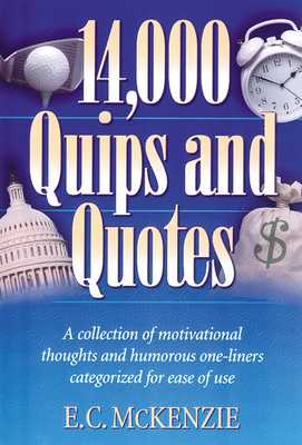 14.000 Quips and Quotes: A Collection of Motivational Thoughts and Humorous One-Liners Categorized for Ease of Use - McKenzie, E C