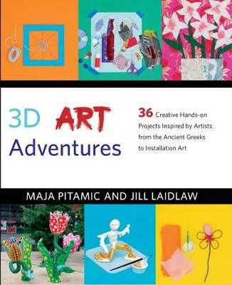 3D Art Adventures: Over 35 Creative Artist-Inspired Projects in Sculpture, Ceramics, Textiles and More - Pitamic, Maja