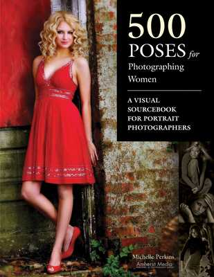 500 Poses for Photographing Women: A Visual Sourcebook for Portrait Photographers - Perkins, Michelle