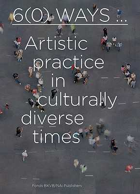 6(0) Ways: Artistic Practice in Culturally Diverse Times - Breddels, Lilet (Text by), and Dadi, Iftikhar (Text by), and Ahmed, Sarah (Text by)
