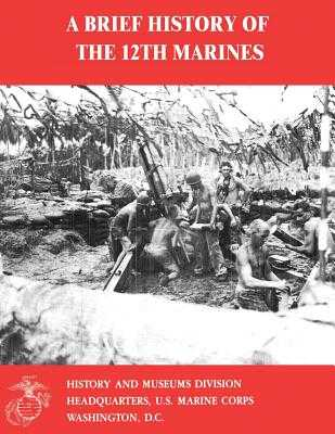 A Brief History of the 12th Marines - Smith, Charles R