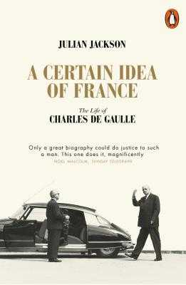 A Certain Idea of France: The Life of Charles de Gaulle - Jackson, Julian