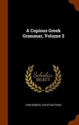 A Copious Greek Grammar, Volume 2 - Kenrick, John, and Matthiae, August