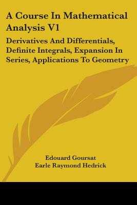 A Course in Mathematical Analysis V1: Derivatives and Differentials, Definite Integrals, Expansion in Series, Applications to Geometry - Goursat, Edouard, and Hedrick, Earle Raymond (Translated by)