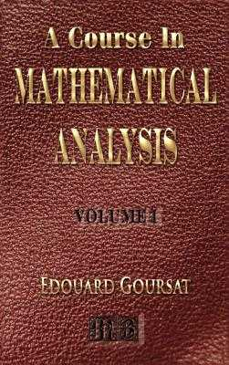 A Course In Mathematical Analysis - Volume I - Derivatives And Differentials - Definite Integrals - Expansion In Series - Applications To Geometry - Goursat, Edouard, and Hedrick, Earle Raymond (Translated by)
