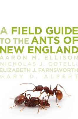 A Field Guide to the Ants of New England - Ellison, Aaron M, and Gotelli, Nicholas J, Ph.D., and Farnsworth, Elizabeth J
