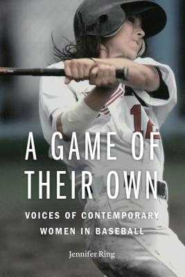 A Game of Their Own: Voices of Contemporary Women in Baseball - Ring, Jennifer