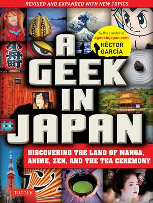 A Geek in Japan: Discovering the Land of Manga, Anime, Zen, and the Tea Ceremony (Revised and Expanded with New Topics) - Garcia, Hector