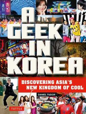 A Geek in Korea: Discovering Asia's New Kingdom of Cool - Tudor, Daniel