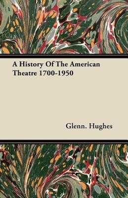 A History of the American Theatre 1700-1950 - Hughes, Glenn, Dr.