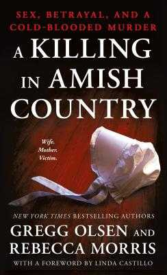 A Killing in Amish Country: Sex, Betrayal, and a Cold-Blooded Murder - Olsen, Gregg, and Morris, Rebecca