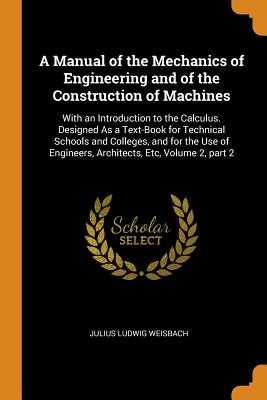 A Manual of the Mechanics of Engineering and of the Construction of Machines: With an Introduction to the Calculus. Designed as a Text-Book for Technical Schools and Colleges, and for the Use of Engineers, Architects, Etc, Volume 2, Part 2 - Weisbach, Julius Ludwig