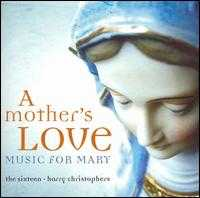 A Mother's Love: Music for Mary - Christopher Royall (alto); David Roy (tenor); Eamonn Dougan (bass); Grace Davidson (soprano); Jonathan Arnold (bass); Julie Cooper (soprano); Libby Crabtree (alto); Mark Dobell (tenor); Rebecca Outram (soprano); Ruth Massey (alto); Sally Dunkley (soprano)