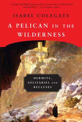 A Pelican in the Wilderness: Hermits, Solitaries and Recluses - Colegate, Isabel