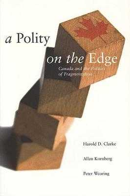 A Polity on the Edge: Canada and the Politics of Fragmentation - Clarke, Harold D, and Kornberg, Allan, and Wearing, Peter