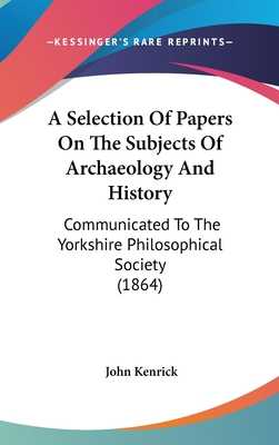 A Selection of Papers on the Subjects of Archaeology and History: Communicated to the Yorkshire Philosophical Society (1864) - Kenrick, John