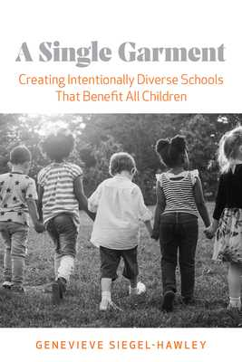 A Single Garment: Creating Intentionally Diverse Schools That Benefit All Children - Siegel-Hawley, Genevieve