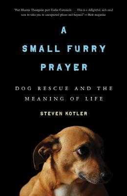 A Small Furry Prayer: Dog Rescue and the Meaning of Life - Kotler, Steven