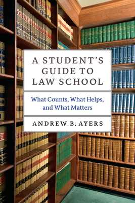 A Student's Guide to Law School: What Counts, What Helps, and What Matters - Ayers, Andrew B