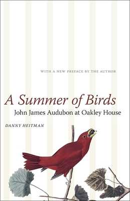 A Summer of Birds: John James Audubon at Oakley House - Heitman, Danny