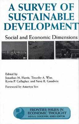 A Survey of Sustainable Development, Volume 6: Social and Economic Dimensions - Harris, Jonathan (Editor), and Sen, Amartya (Foreword by), and Wise, Timothy (Editor)