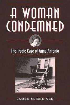 A Woman Condemned: The Tragic Case of Anna Antonio - Greiner, James M