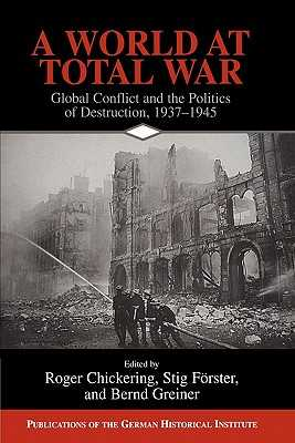 A World at Total War: Global Conflict and the Politics of Destruction, 1937-1945 - Chickering, Roger (Editor), and Forster, Stig (Editor), and Greiner, Bernd (Editor)