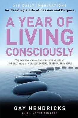 A Year of Living Consciously: 365 Daily Inspirations for Creating a Life of Passion and Purpose - Hendricks, Gay, Dr., PH D