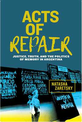 Acts of Repair: Justice, Truth, and the Politics of Memory in Argentina - Zaretsky, Natasha