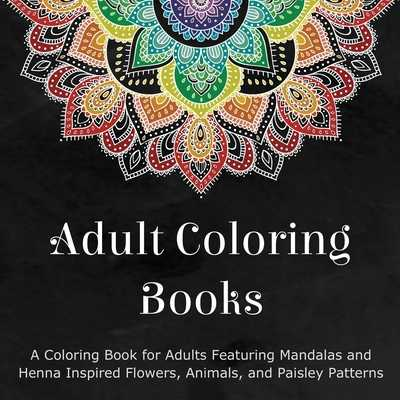Adult Coloring Books: A Coloring Book for Adults Featuring Mandalas and Henna Inspired Flowers, Animals, and Paisley Patterns - Coloring Books for Adults (Compiled by)