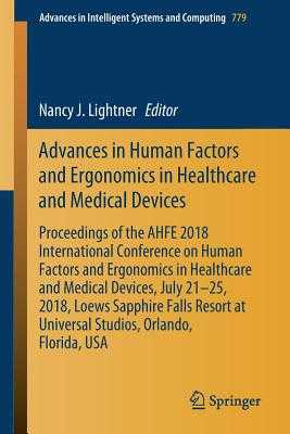 Advances in Human Factors and Ergonomics in Healthcare and Medical Devices: Proceedings of the Ahfe 2018 International Conference on Human Factors and Ergonomics in Healthcare and Medical Devices, July 21-25, 2018, Loews Sapphire Falls Resort at... - Lightner, Nancy J (Editor)