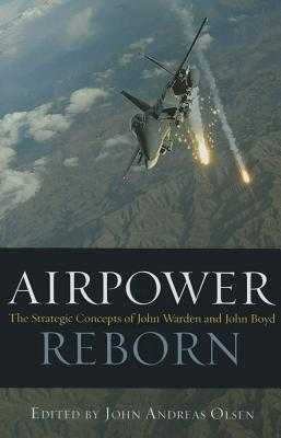 Airpower Reborn: The Strategic Concepts of John Warden and John Boyd - Olsen, John Andreas (Editor)