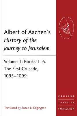 Albert of Aachen's History of the Journey to Jerusalem: Volume 1: Books 1-6. The First Crusade, 1095-1099 - of Aachen, Albert