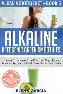 Alkaline Ketogenic Green Smoothies: Creamy & Delicious, Low-Carb, Low Sugar Green Smoothie Recipes for Weight Loss, Beauty and Health - Elena, Garcia