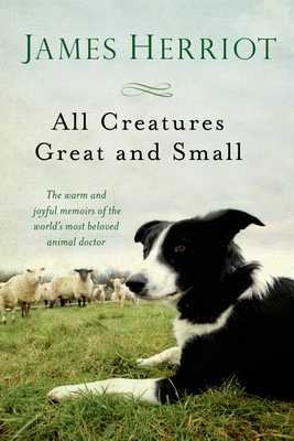 All Creatures Great and Small: The Warm and Joyful Memoirs of the Worlds Most Beloved Animal Doctor - Herriot, James