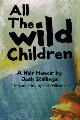 All the Wild Children: A Noir Memoir - Stallings, Josh, and Williams, Tad (Introduction by)