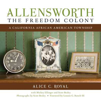 Allensworth, the Freedom Colony: A California African American Township - Royal, Alice C, and Ellinger, Mickey, and Braley, Scott