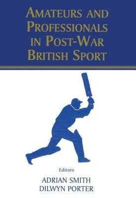 Amateurs and Professionals in Post-War British Sport - Porter, Dilwyn (Editor), and Smith, Adrian, Dr. (Editor)