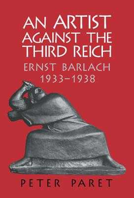 An Artist Against the Third Reich: Ernst Barlach, 1933-1938 - Paret, Peter