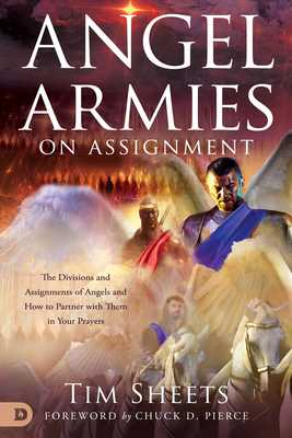Angel Armies on Assignment: The Divisions and Assignments of Angels and How to Partner with Them in Your Prayers - Sheets, Tim, and Pierce, Chuck (Foreword by)