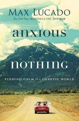 Anxious for Nothing: Finding Calm in a Chaotic World - Lucado, Max