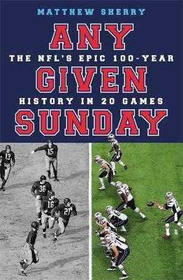 Any Given Sunday: The NFL's Epic 100-Year History in 20 Games - Sherry, Matthew