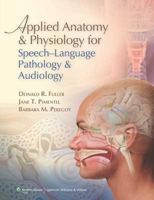 Applied Anatomy & Physiology for Speech-Language Pathology & Audiology - Fuller, Donald R, PhD, and Pimentel, Jane T, PhD, and Peregoy, Barbara M