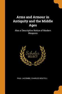 Arms and Armour in Antiquity and the Middle Ages: Also a Descriptive Notice of Modern Weapons - Lacombe, Paul, and Boutell, Charles