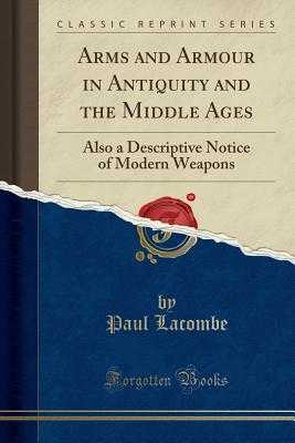 Arms and Armour in Antiquity and the Middle Ages: Also a Descriptive Notice of Modern Weapons (Classic Reprint) - Lacombe, Paul