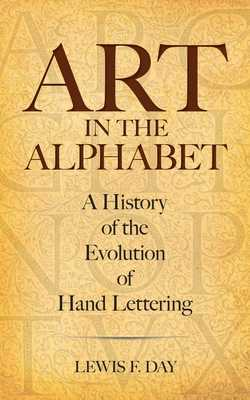 Art in the Alphabet: A History of the Evolution of Hand Lettering - Day, Lewis F